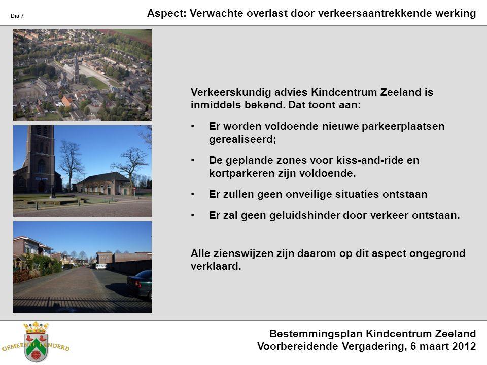 Bestemmingsplan Kindcentrum Zeeland Voorbereidende Vergadering, 6 maart 2012 Dia 7 Aspect: Verwachte overlast door verkeersaantrekkende werking Verkeerskundig advies Kindcentrum Zeeland is inmiddels bekend.