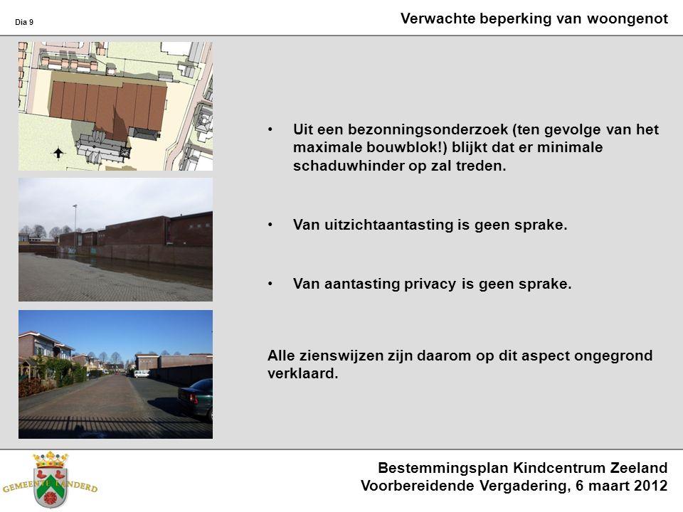 Bestemmingsplan Kindcentrum Zeeland Voorbereidende Vergadering, 6 maart 2012 Dia 9 Verwachte beperking van woongenot Uit een bezonningsonderzoek (ten gevolge van het maximale bouwblok!) blijkt dat er minimale schaduwhinder op zal treden.