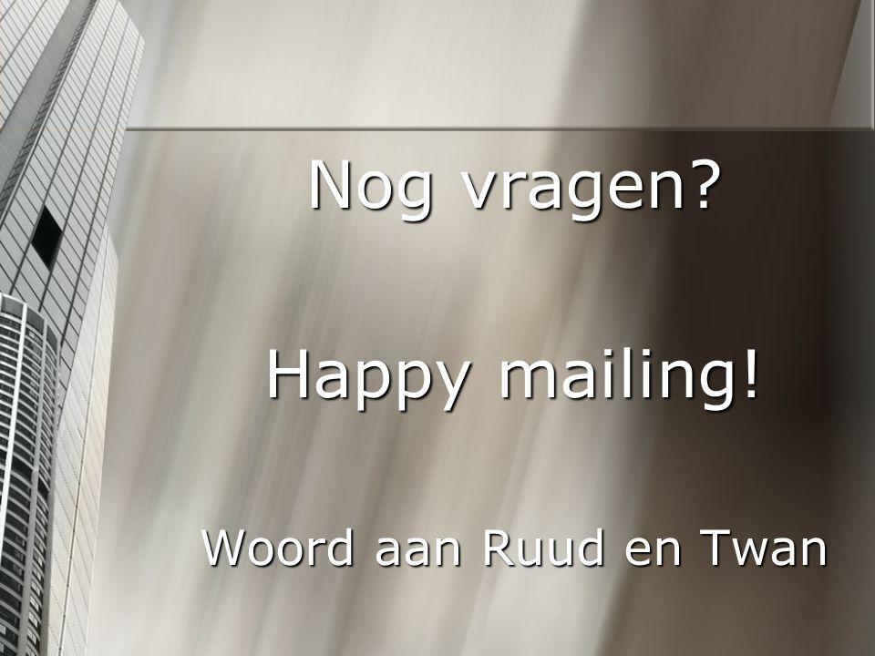 Nog vragen Happy mailing! Woord aan Ruud en Twan