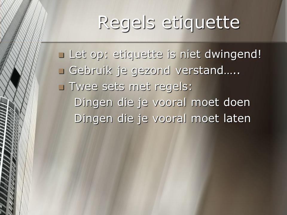 Regels etiquette Let op: etiquette is niet dwingend! Let op: etiquette is niet dwingend! Gebruik je gezond verstand….. Gebruik je gezond verstand….. T
