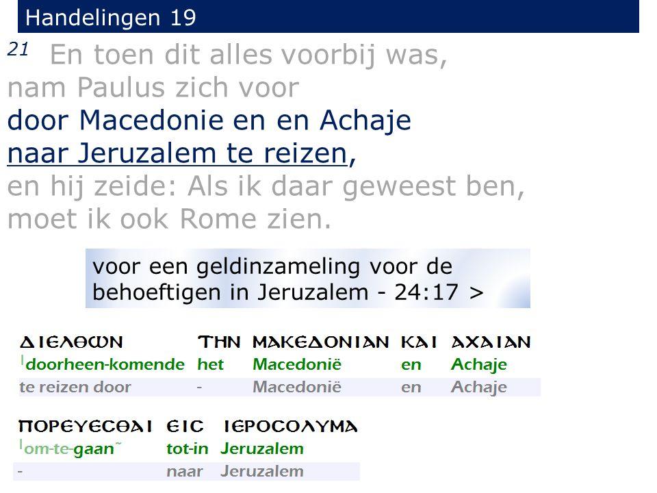 Handelingen 19 21 En toen dit alles voorbij was, nam Paulus zich voor door Macedonie en en Achaje naar Jeruzalem te reizen, en hij zeide: Als ik daar geweest ben, moet ik ook Rome zien.