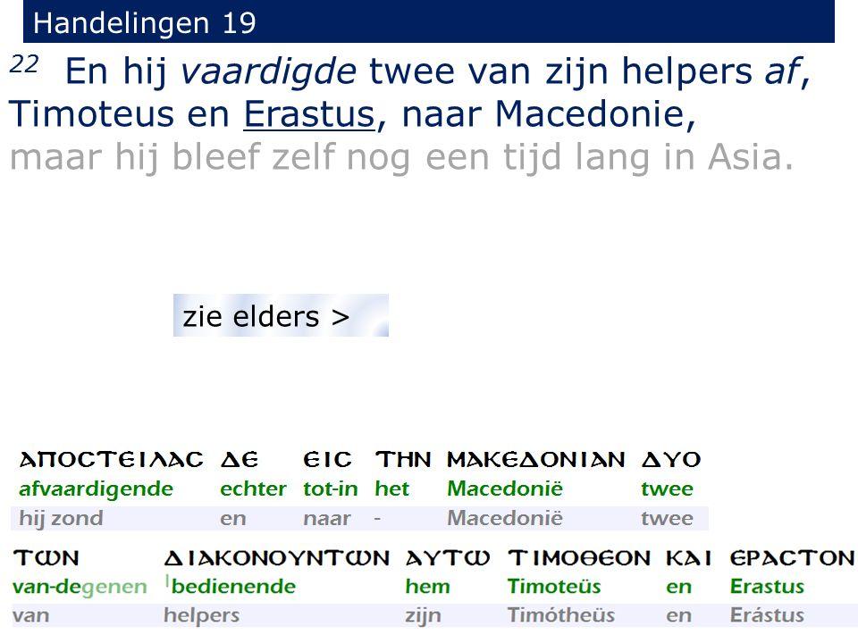 Handelingen 19 22 En hij vaardigde twee van zijn helpers af, Timoteus en Erastus, naar Macedonie, maar hij bleef zelf nog een tijd lang in Asia.