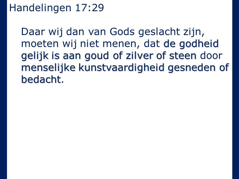 Handelingen 17:29 de godheid gelijk is aan goud of zilver of steen menselijke kunstvaardigheid gesneden of bedacht Daar wij dan van Gods geslacht zijn, moeten wij niet menen, dat de godheid gelijk is aan goud of zilver of steen door menselijke kunstvaardigheid gesneden of bedacht.