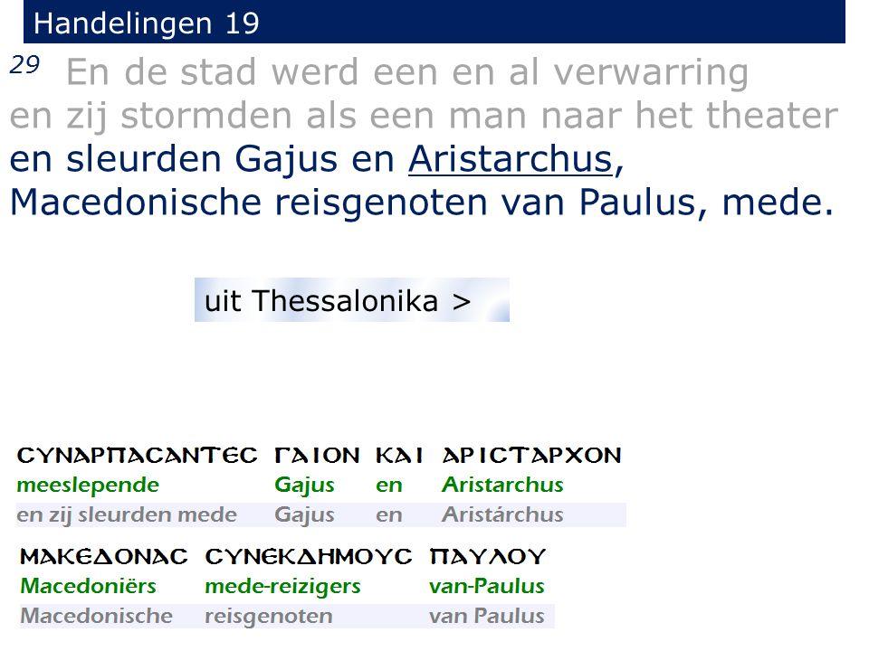 Handelingen 19 29 En de stad werd een en al verwarring en zij stormden als een man naar het theater en sleurden Gajus en Aristarchus, Macedonische reisgenoten van Paulus, mede.