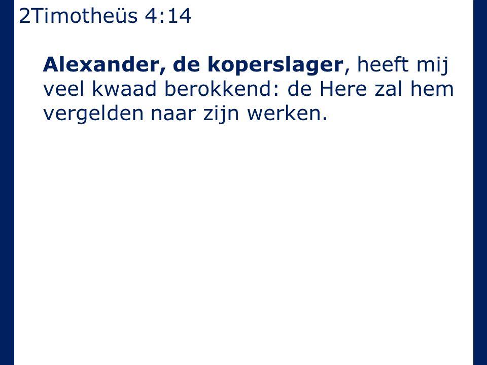 2Timotheüs 4:14 Alexander, de koperslager, heeft mij veel kwaad berokkend: de Here zal hem vergelden naar zijn werken.