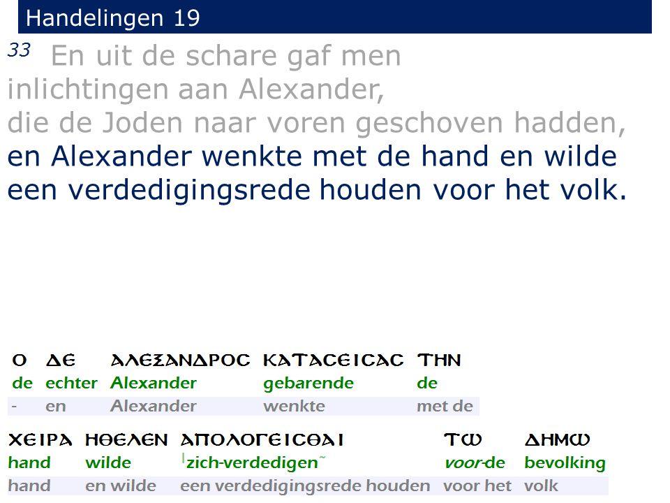 Handelingen 19 33 En uit de schare gaf men inlichtingen aan Alexander, die de Joden naar voren geschoven hadden, en Alexander wenkte met de hand en wilde een verdedigingsrede houden voor het volk.