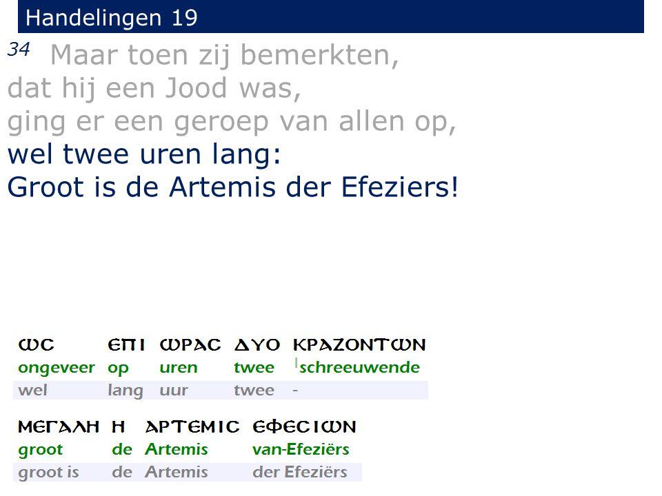 Handelingen 19 34 Maar toen zij bemerkten, dat hij een Jood was, ging er een geroep van allen op, wel twee uren lang: Groot is de Artemis der Efeziers!