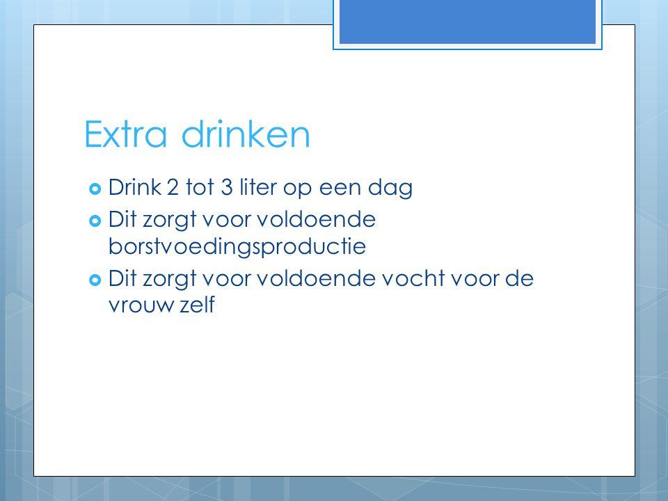 Extra drinken  Drink 2 tot 3 liter op een dag  Dit zorgt voor voldoende borstvoedingsproductie  Dit zorgt voor voldoende vocht voor de vrouw zelf