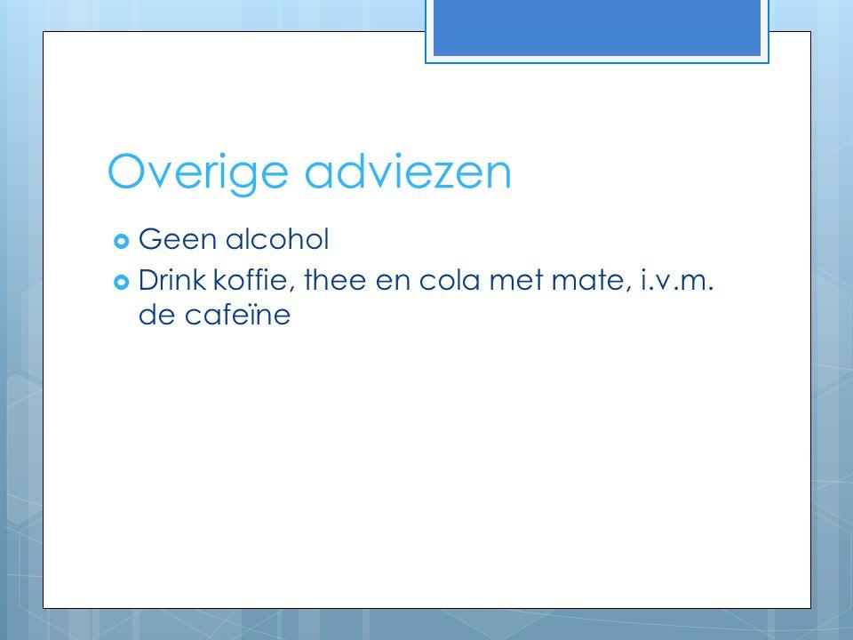 Overige adviezen  Geen alcohol  Drink koffie, thee en cola met mate, i.v.m. de cafeïne