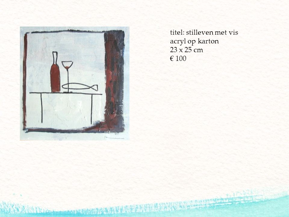 titel: stilleven met vis acryl op karton 23 x 25 cm € 100