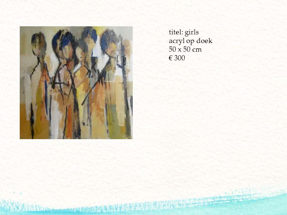 titel: girls acryl op doek 50 x 50 cm € 300