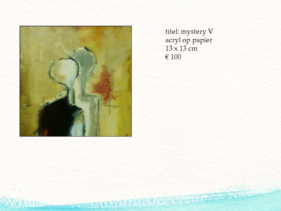 titel: mystery V acryl op papier 13 x 13 cm € 100