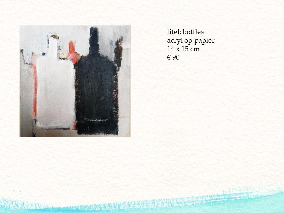 titel: bottles acryl op papier 14 x 15 cm € 90