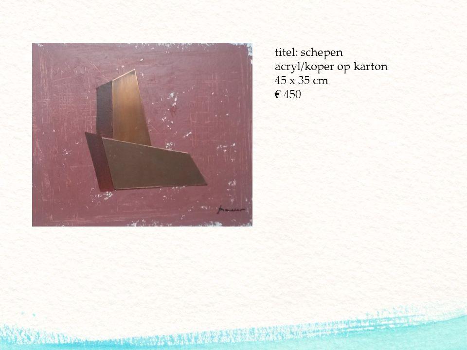 titel: schepen acryl/koper op karton 45 x 35 cm € 450