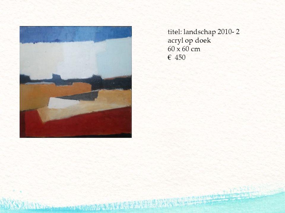 titel: landschap 2010- 2 acryl op doek 60 x 60 cm € 450