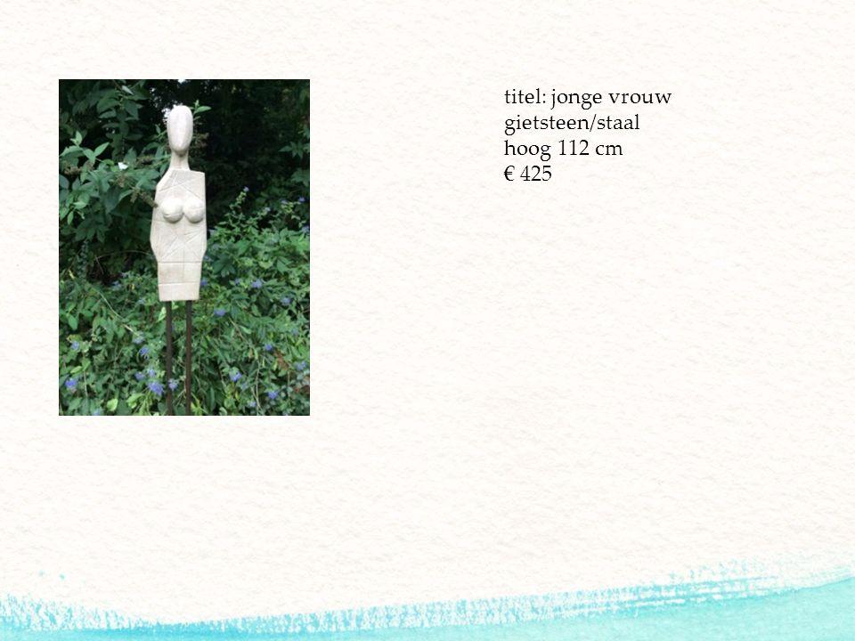 titel: jonge vrouw gietsteen/staal hoog 112 cm € 425