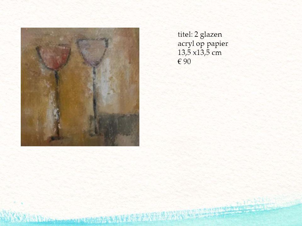 titel: 2 glazen acryl op papier 13,5 x13,5 cm € 90