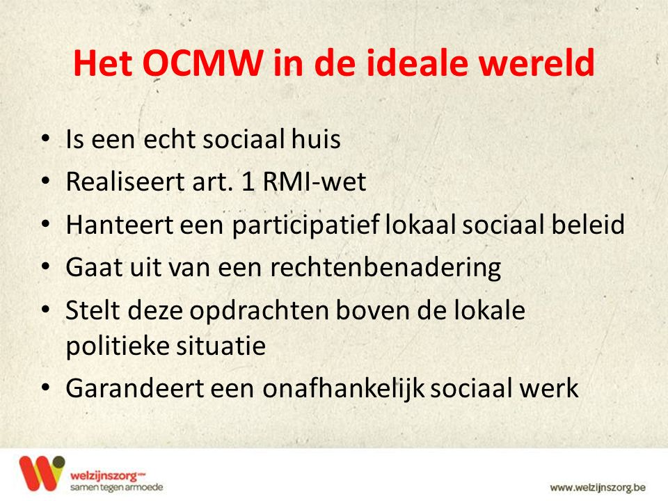 Het OCMW in de ideale wereld Is een echt sociaal huis Realiseert art. 1 RMI-wet Hanteert een participatief lokaal sociaal beleid Gaat uit van een rech