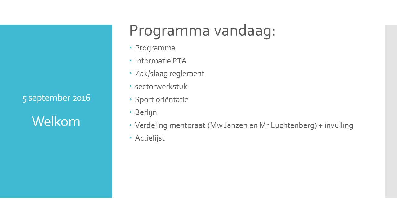 5 september 2016 Welkom Programma vandaag:  Programma  Informatie PTA  Zak/slaag reglement  sectorwerkstuk  Sport oriëntatie  Berlijn  Verdeling mentoraat (Mw Janzen en Mr Luchtenberg) + invulling  Actielijst