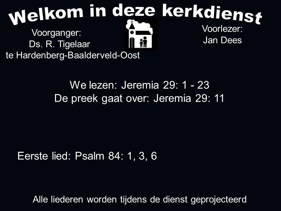 We lezen: Jeremia 29: 1 - 23 De preek gaat over: Jeremia 29: 11 Voorganger: Ds. R. Tigelaar te Hardenberg-Baalderveld-Oost Alle liederen worden tijden