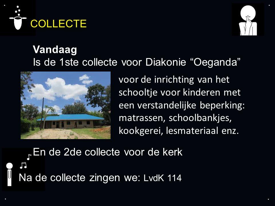 """.... COLLECTE Vandaag Is de 1ste collecte voor Diakonie """"Oeganda"""" En de 2de collecte voor de kerk Na de collecte zingen we: LvdK 114 voor de inrichtin"""