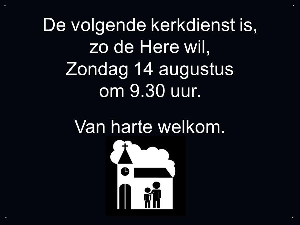 De volgende kerkdienst is, zo de Here wil, Zondag 14 augustus om 9.30 uur. Van harte welkom.....