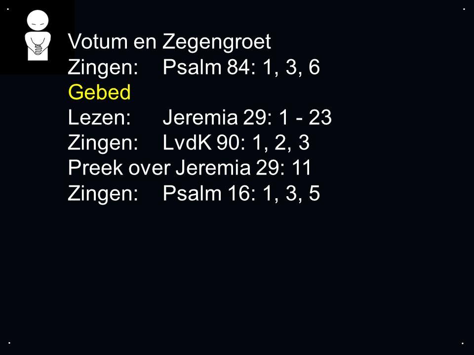 .... Votum en Zegengroet Zingen:Psalm 84: 1, 3, 6 Gebed Lezen:Jeremia 29: 1 - 23 Zingen:LvdK 90: 1, 2, 3 Preek over Jeremia 29: 11 Zingen:Psalm 16: 1,