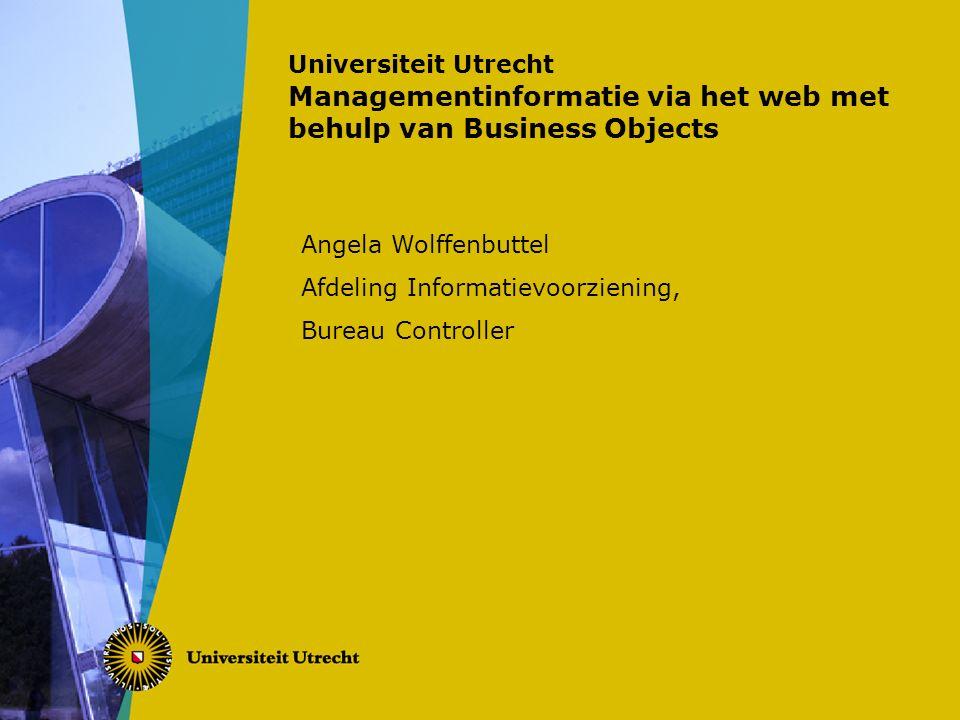 Universiteit Utrecht Managementinformatie via het web met behulp van Business Objects Angela Wolffenbuttel Afdeling Informatievoorziening, Bureau Controller