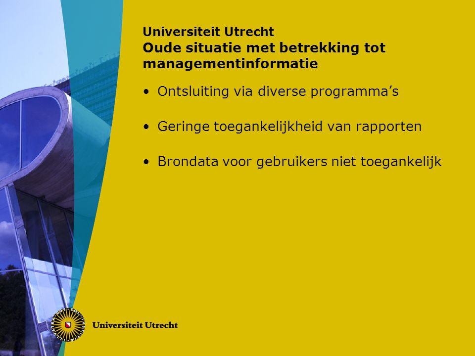 Universiteit Utrecht Oude situatie met betrekking tot managementinformatie Ontsluiting via diverse programma's Geringe toegankelijkheid van rapporten Brondata voor gebruikers niet toegankelijk