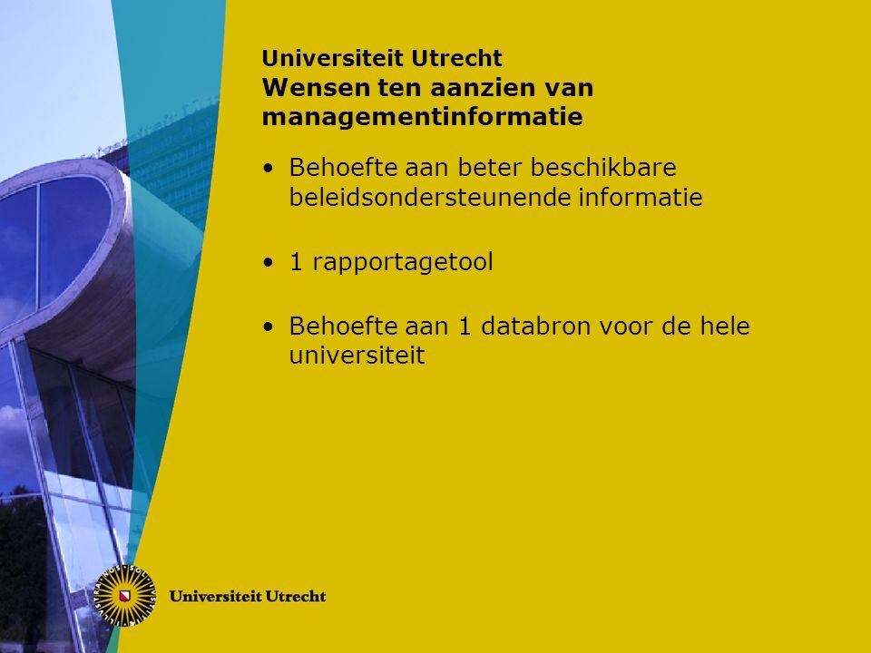 Universiteit Utrecht Wensen ten aanzien van managementinformatie Behoefte aan beter beschikbare beleidsondersteunende informatie 1 rapportagetool Behoefte aan 1 databron voor de hele universiteit