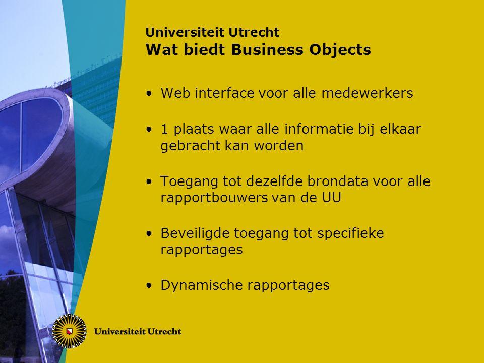 Universiteit Utrecht Wat biedt Business Objects Web interface voor alle medewerkers 1 plaats waar alle informatie bij elkaar gebracht kan worden Toegang tot dezelfde brondata voor alle rapportbouwers van de UU Beveiligde toegang tot specifieke rapportages Dynamische rapportages