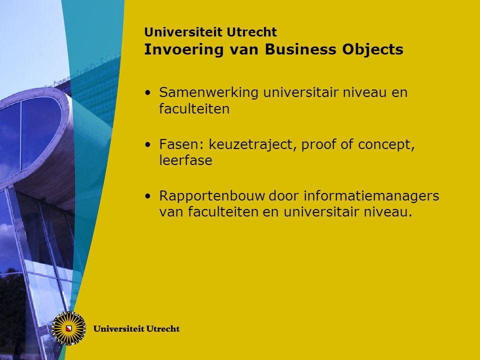 Universiteit Utrecht Invoering van Business Objects Samenwerking universitair niveau en faculteiten Fasen: keuzetraject, proof of concept, leerfase Rapportenbouw door informatiemanagers van faculteiten en universitair niveau.