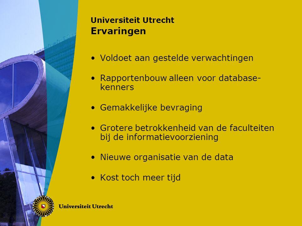 Universiteit Utrecht Ervaringen Voldoet aan gestelde verwachtingen Rapportenbouw alleen voor database- kenners Gemakkelijke bevraging Grotere betrokkenheid van de faculteiten bij de informatievoorziening Nieuwe organisatie van de data Kost toch meer tijd