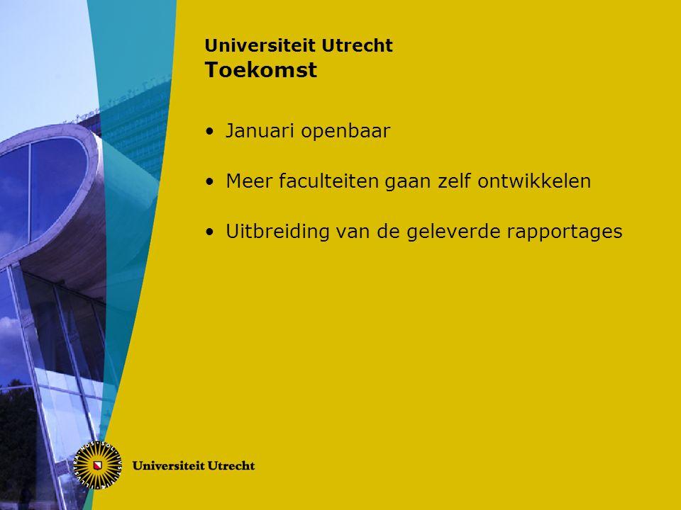 Universiteit Utrecht Toekomst Januari openbaar Meer faculteiten gaan zelf ontwikkelen Uitbreiding van de geleverde rapportages