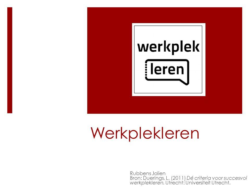 Werkplekleren Rubbens Jolien Bron: Duerings, L. (2011) Dé criteria voor succesvol werkplekleren. Utrecht: Universiteit Utrecht.