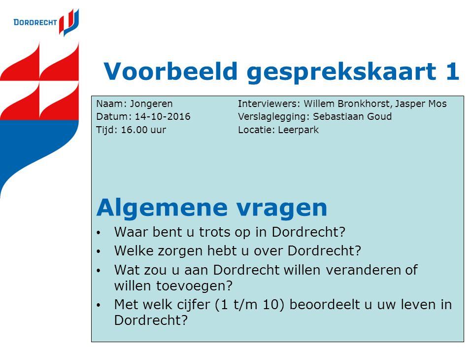 Voorbeeld gesprekskaart 1 Naam: JongerenInterviewers: Willem Bronkhorst, Jasper Mos Datum: 14-10-2016Verslaglegging: Sebastiaan Goud Tijd: 16.00 uurLocatie: Leerpark Algemene vragen Waar bent u trots op in Dordrecht.