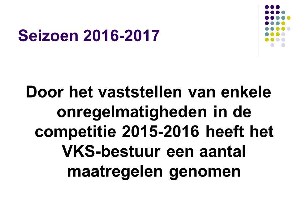 Seizoen 2016-2017 Door het vaststellen van enkele onregelmatigheden in de competitie 2015-2016 heeft het VKS-bestuur een aantal maatregelen genomen