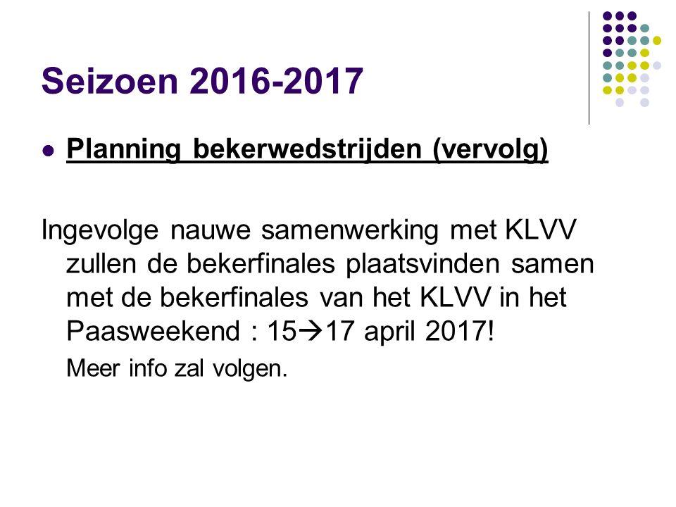 Seizoen 2016-2017 Planning bekerwedstrijden (vervolg) Ingevolge nauwe samenwerking met KLVV zullen de bekerfinales plaatsvinden samen met de bekerfina