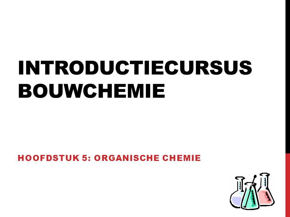INTRODUCTIECURSUS BOUWCHEMIE HOOFDSTUK 5: ORGANISCHE CHEMIE