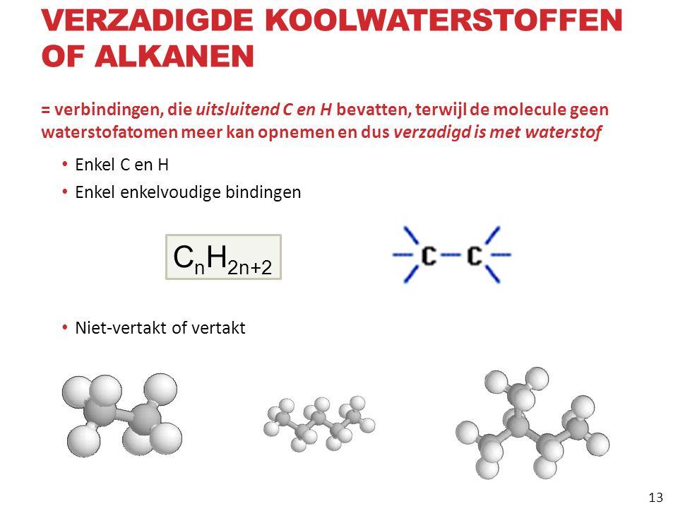 = verbindingen, die uitsluitend C en H bevatten, terwijl de molecule geen waterstofatomen meer kan opnemen en dus verzadigd is met waterstof Enkel C en H Enkel enkelvoudige bindingen Niet-vertakt of vertakt C n H 2n+2 VERZADIGDE KOOLWATERSTOFFEN OF ALKANEN 13