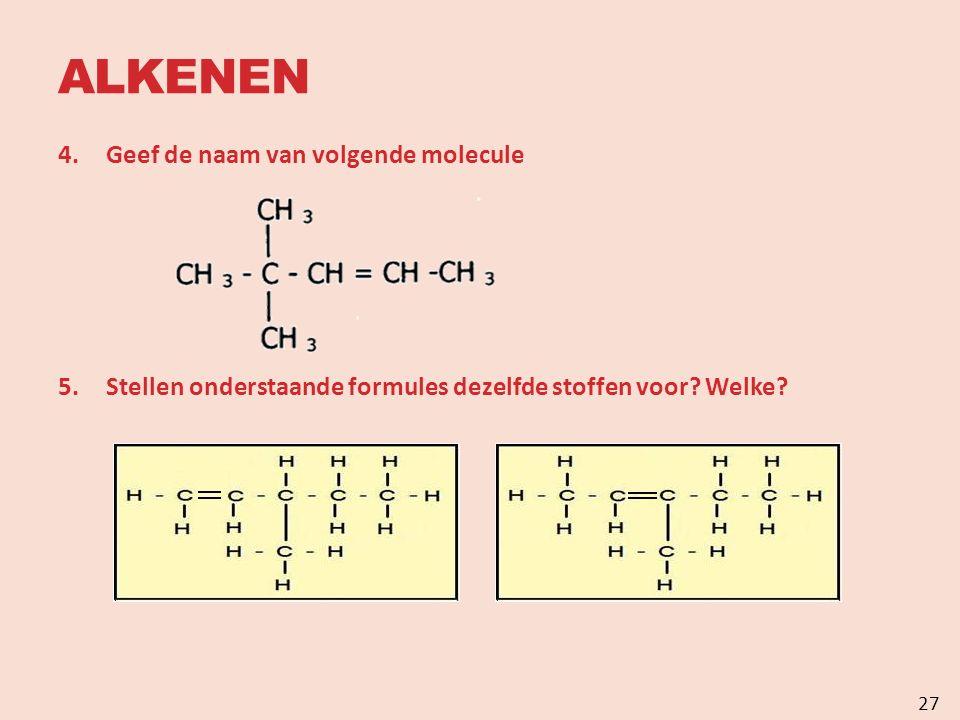 ALKENEN 4.Geef de naam van volgende molecule 5.Stellen onderstaande formules dezelfde stoffen voor.