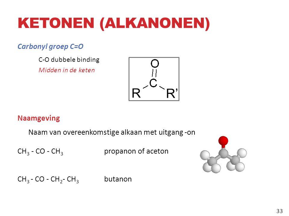 KETONEN (ALKANONEN) Carbonyl groep C=O C-O dubbele binding Midden in de keten Naamgeving Naam van overeenkomstige alkaan met uitgang ‑ on CH 3 ‑ CO ‑ CH 3 propanon of aceton CH 3 ‑ CO ‑ CH 2 ‑ CH 3 butanon R R' 33
