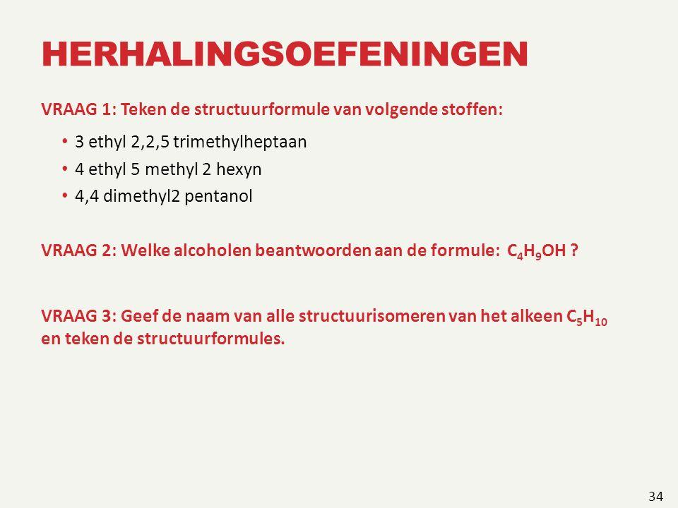 HERHALINGSOEFENINGEN VRAAG 1: Teken de structuurformule van volgende stoffen: 3 ethyl 2,2,5 trimethylheptaan 4 ethyl 5 methyl 2 hexyn 4,4 dimethyl2 pentanol VRAAG 2: Welke alcoholen beantwoorden aan de formule: C 4 H 9 OH .