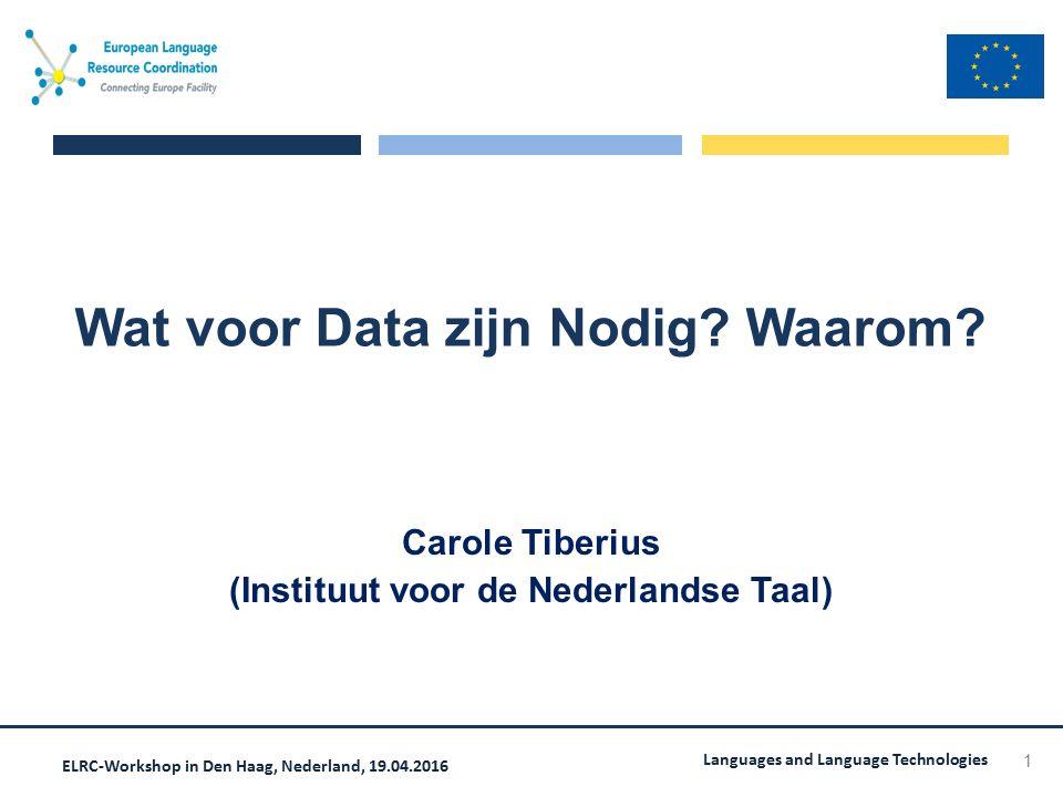 ELRC-Workshop in Den Haag, Nederland, 19.04.2016 Languages and Language Technologies Wat voor Data zijn Nodig? Waarom? Carole Tiberius (Instituut voor