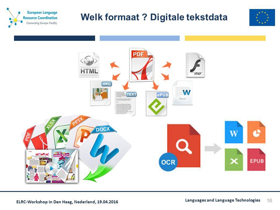 ELRC-Workshop in Den Haag, Nederland, 19.04.2016 Languages and Language Technologies Welk formaat ? Digitale tekstdata 16