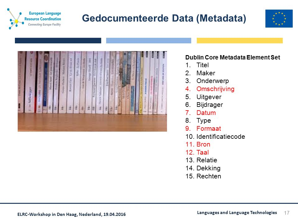 ELRC-Workshop in Den Haag, Nederland, 19.04.2016 Languages and Language Technologies Gedocumenteerde Data (Metadata) 17 Dublin Core Metadata Element S