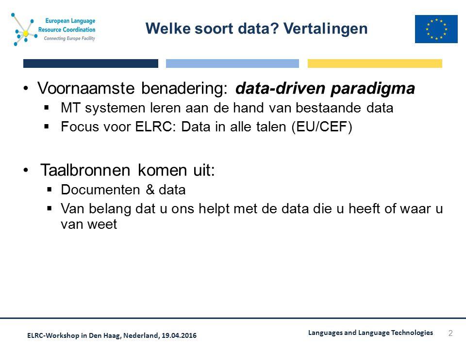 ELRC-Workshop in Den Haag, Nederland, 19.04.2016 Languages and Language Technologies Voornaamste benadering: data-driven paradigma  MT systemen leren aan de hand van bestaande data  Focus voor ELRC: Data in alle talen (EU/CEF) Taalbronnen komen uit:  Documenten & data  Van belang dat u ons helpt met de data die u heeft of waar u van weet Welke soort data.
