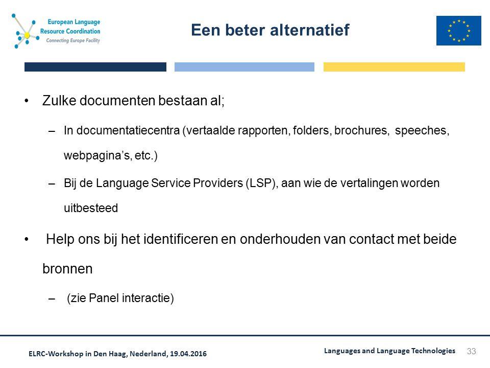 ELRC-Workshop in Den Haag, Nederland, 19.04.2016 Languages and Language Technologies Zulke documenten bestaan al; –In documentatiecentra (vertaalde rapporten, folders, brochures, speeches, webpagina's, etc.) –Bij de Language Service Providers (LSP), aan wie de vertalingen worden uitbesteed Help ons bij het identificeren en onderhouden van contact met beide bronnen – (zie Panel interactie) Een beter alternatief 33