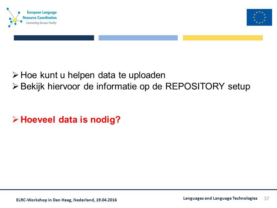 ELRC-Workshop in Den Haag, Nederland, 19.04.2016 Languages and Language Technologies 37  Hoe kunt u helpen data te uploaden  Bekijk hiervoor de informatie op de REPOSITORY setup  Hoeveel data is nodig