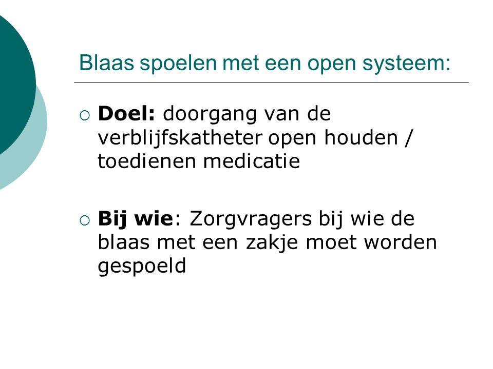 Blaas spoelen met een open systeem:  Doel: doorgang van de verblijfskatheter open houden / toedienen medicatie  Bij wie: Zorgvragers bij wie de blaa